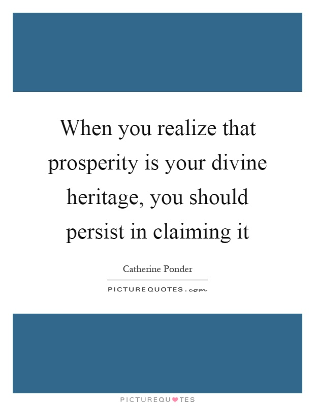 When you realize that prosperity is your divine heritage, you should persist in claiming it Picture Quote #1