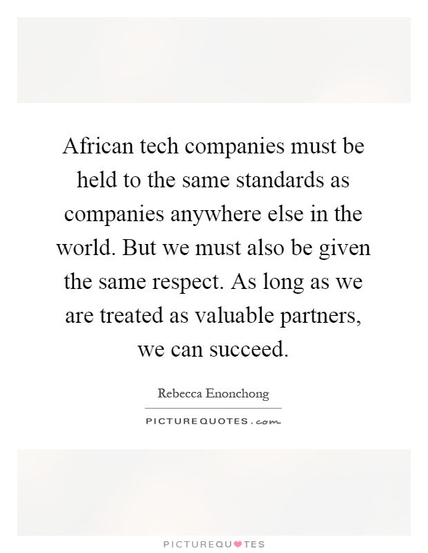 African tech companies must be held to the same standards as companies anywhere else in the world. But we must also be given the same respect. As long as we are treated as valuable partners, we can succeed Picture Quote #1