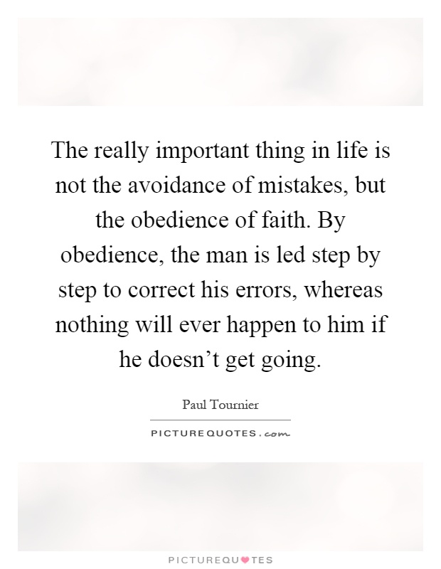 The really important thing in life is not the avoidance of mistakes, but the obedience of faith. By obedience, the man is led step by step to correct his errors, whereas nothing will ever happen to him if he doesn't get going Picture Quote #1