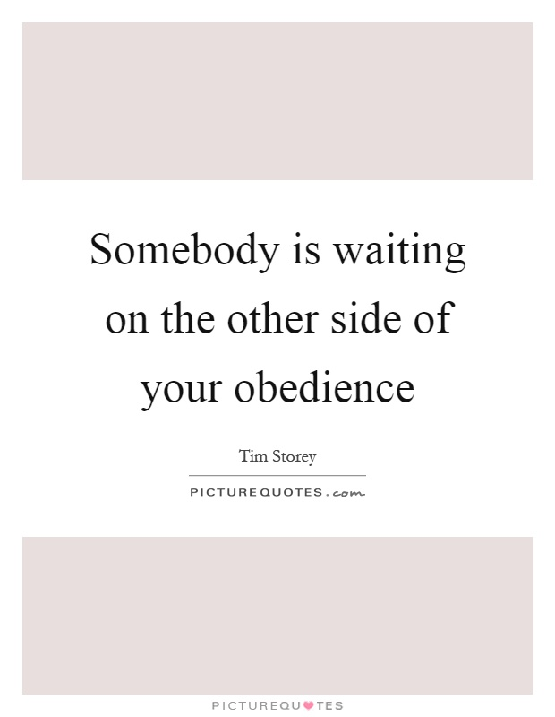 Somebody is waiting on the other side of your obedience Picture Quote #1