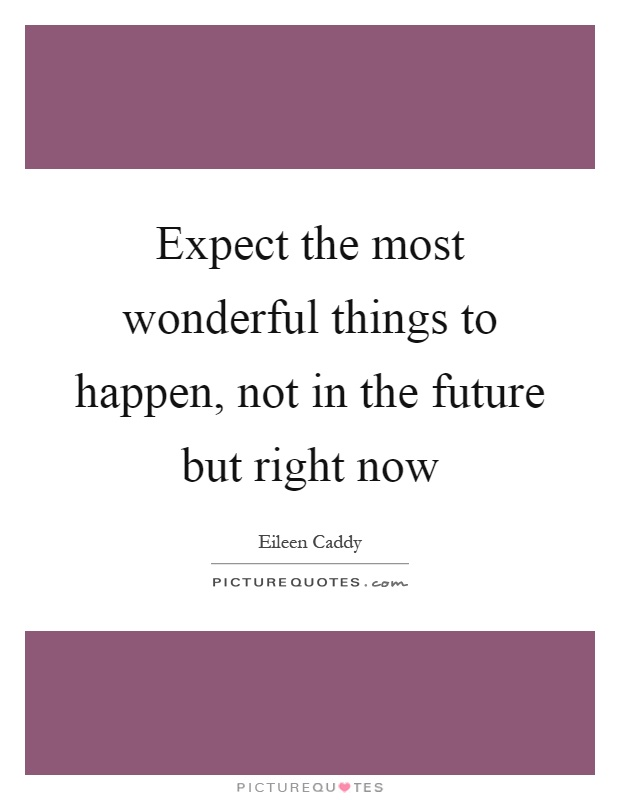 Expect the most wonderful things to happen, not in the future but right now Picture Quote #1