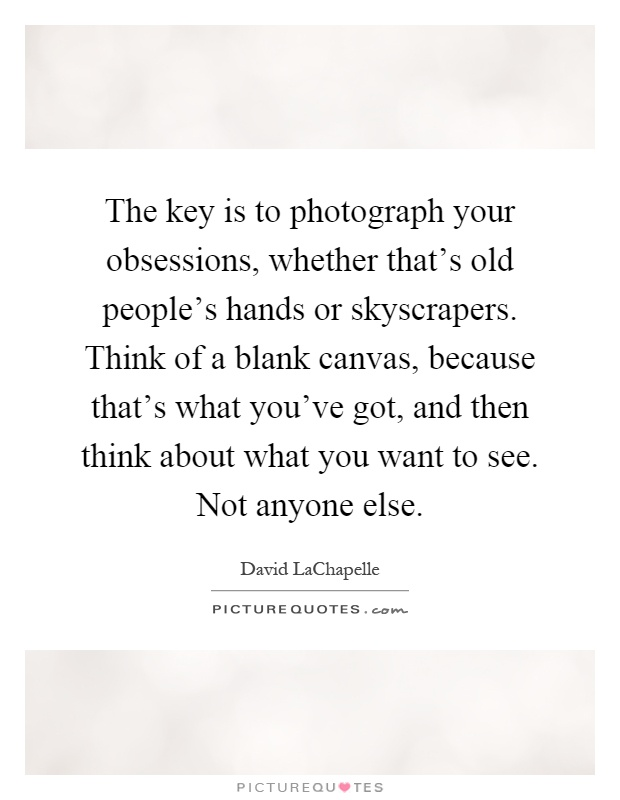The key is to photograph your obsessions, whether that's old people's hands or skyscrapers. Think of a blank canvas, because that's what you've got, and then think about what you want to see. Not anyone else Picture Quote #1