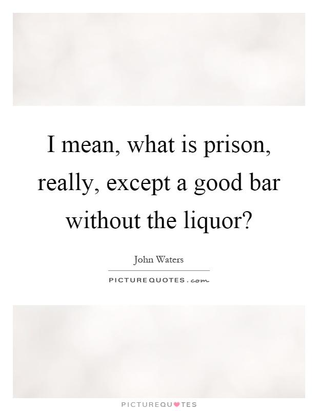 I mean, what is prison, really, except a good bar without the liquor? Picture Quote #1