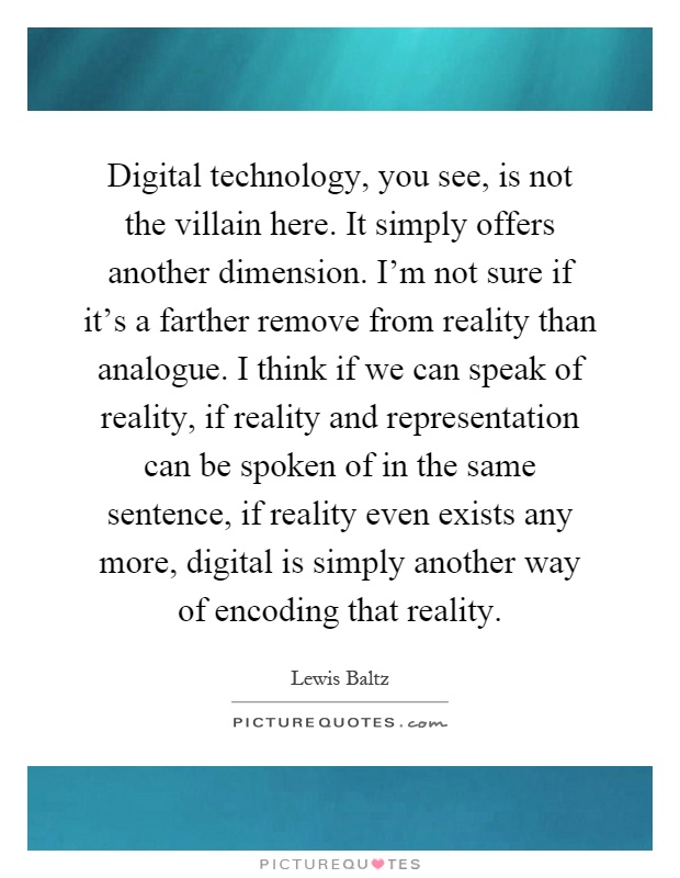 Digital technology, you see, is not the villain here. It simply offers another dimension. I'm not sure if it's a farther remove from reality than analogue. I think if we can speak of reality, if reality and representation can be spoken of in the same sentence, if reality even exists any more, digital is simply another way of encoding that reality Picture Quote #1
