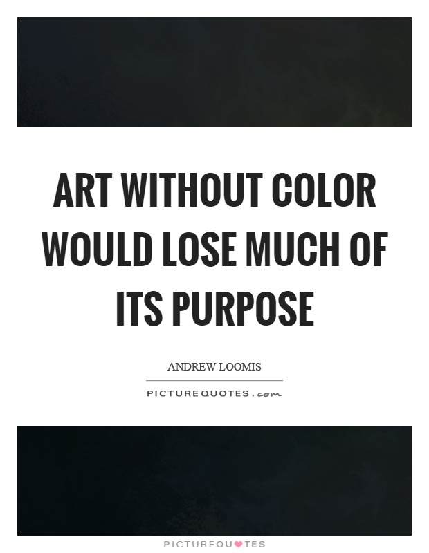 Art without color would lose much of its purpose Picture Quote #1
