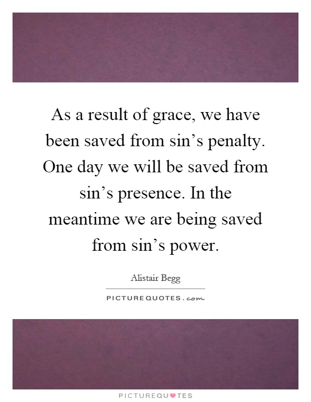 As a result of grace, we have been saved from sin's penalty. One day we will be saved from sin's presence. In the meantime we are being saved from sin's power Picture Quote #1