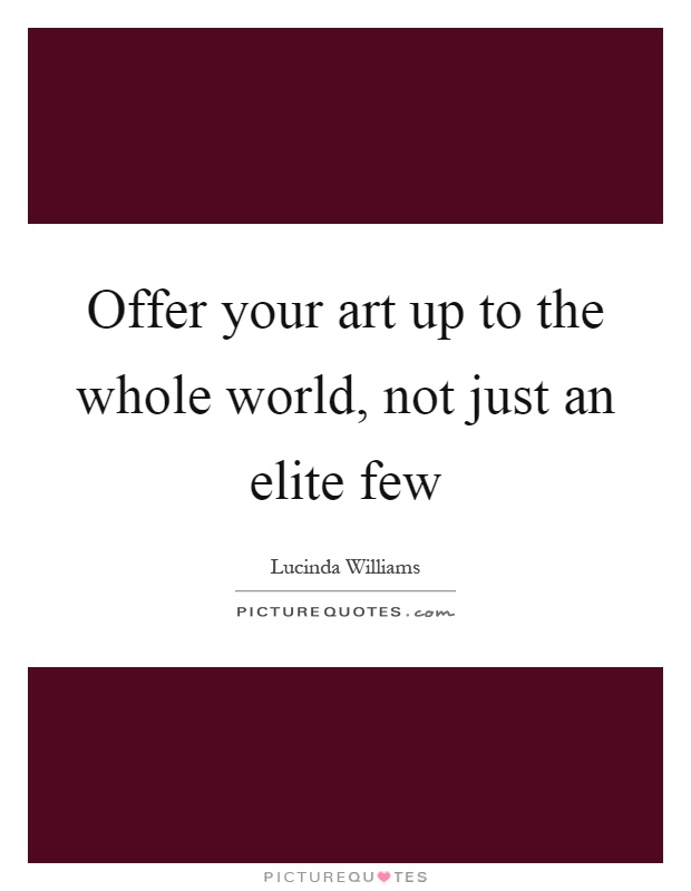 Offer your art up to the whole world, not just an elite few Picture Quote #1