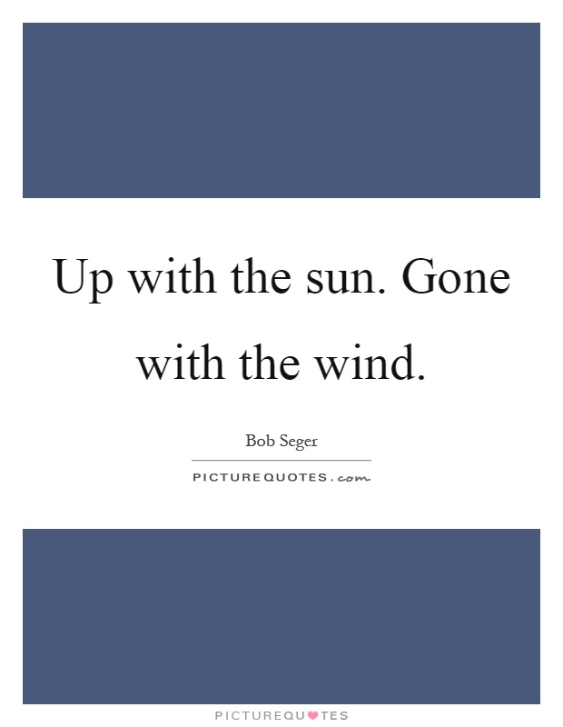 Up with the sun. Gone with the wind Picture Quote #1