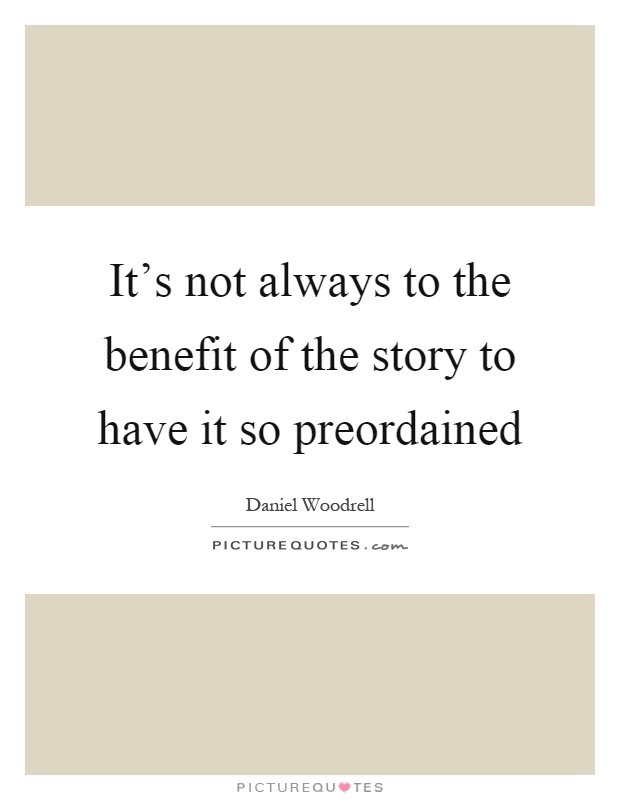 It's not always to the benefit of the story to have it so preordained Picture Quote #1