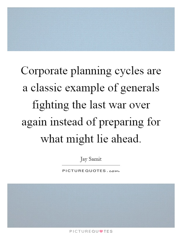 Corporate planning cycles are a classic example of generals fighting the last war over again instead of preparing for what might lie ahead Picture Quote #1