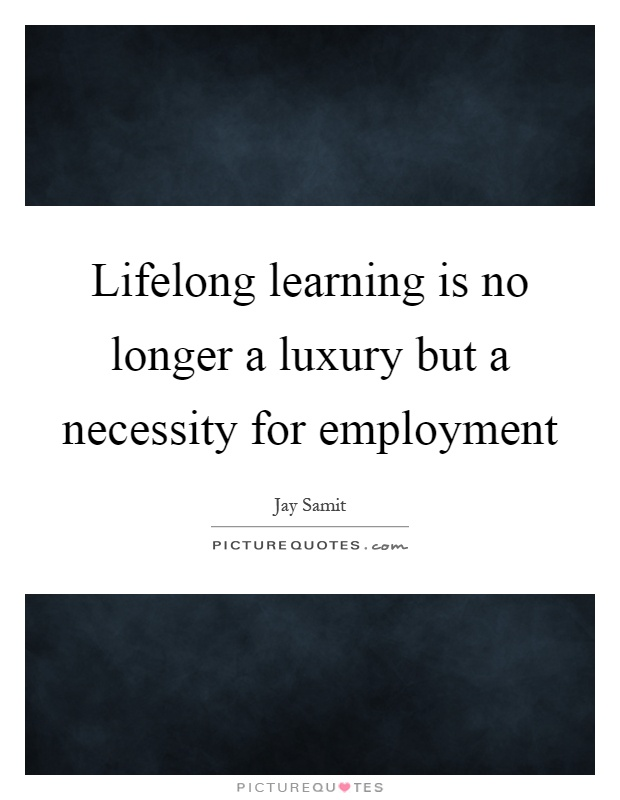 Lifelong Learning Quotes Interesting Lifelong Learning Is No Longer A Luxury But A Necessity For