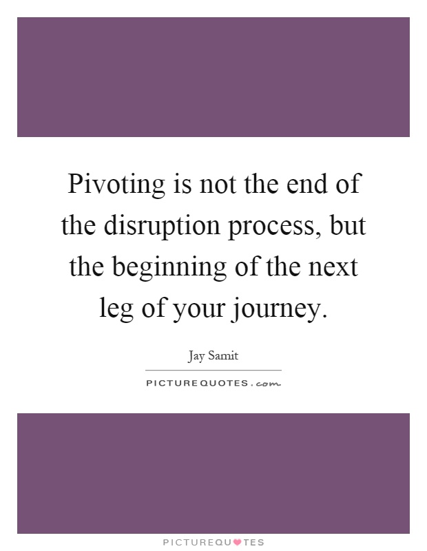 Pivoting is not the end of the disruption process, but the beginning of the next leg of your journey Picture Quote #1
