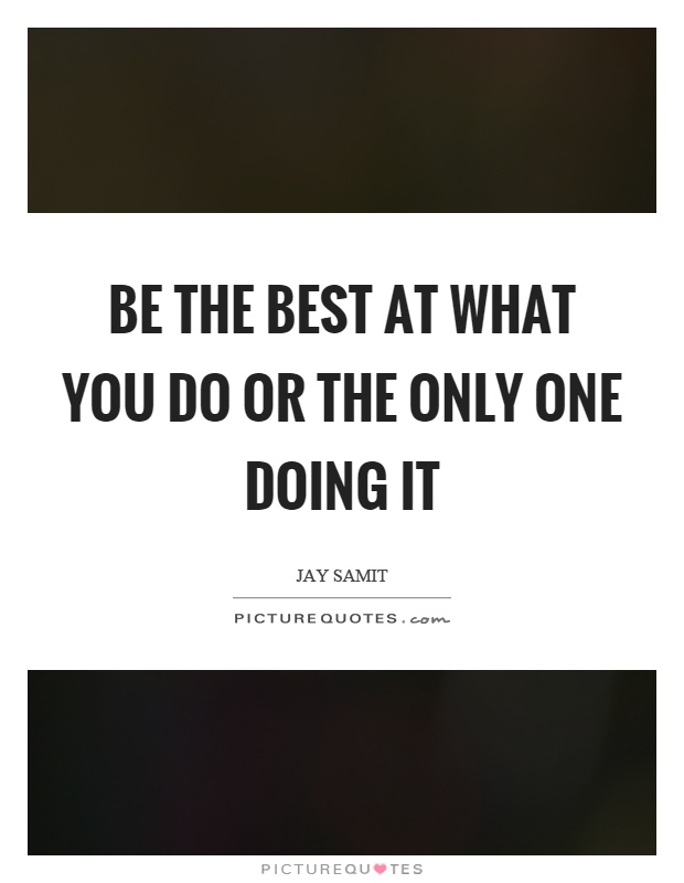 Be the best at what you do or the only one doing it Picture Quote #1