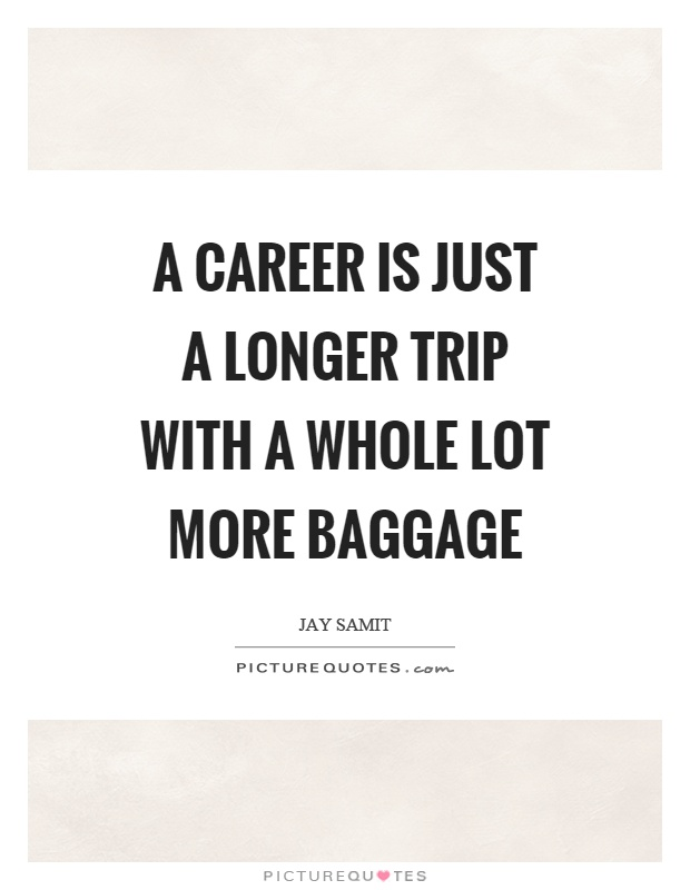 A career is just a longer trip with a whole lot more baggage Picture Quote #1