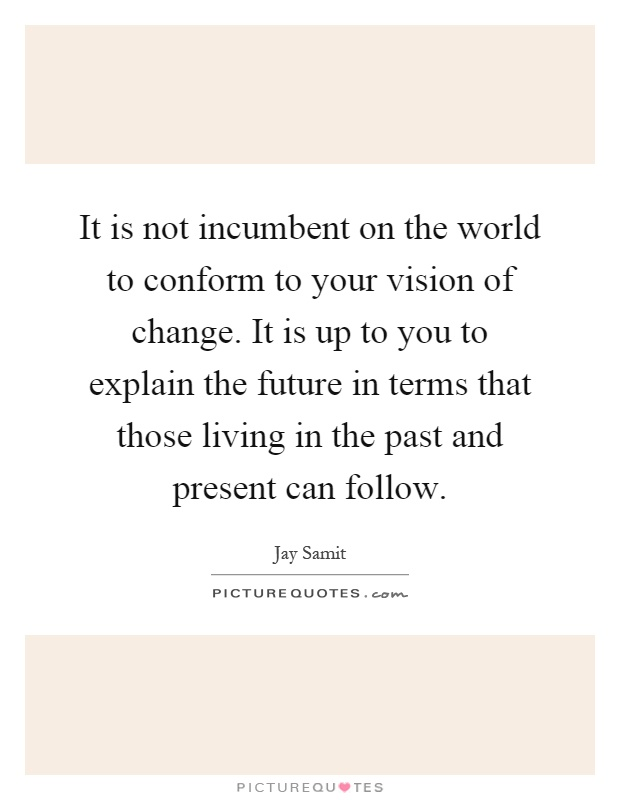 It is not incumbent on the world to conform to your vision of change. It is up to you to explain the future in terms that those living in the past and present can follow Picture Quote #1