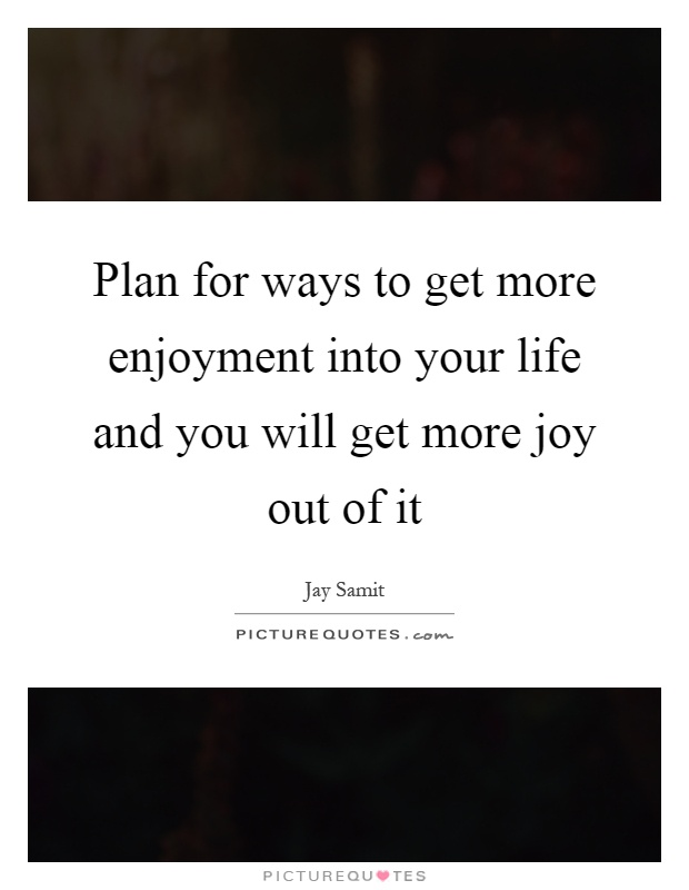 Plan for ways to get more enjoyment into your life and you will get more joy out of it Picture Quote #1