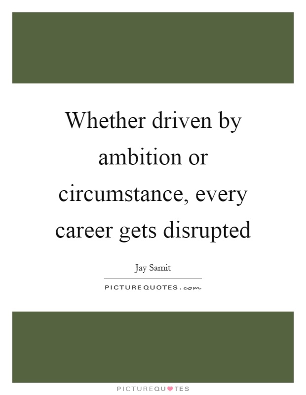 Whether driven by ambition or circumstance, every career gets disrupted Picture Quote #1