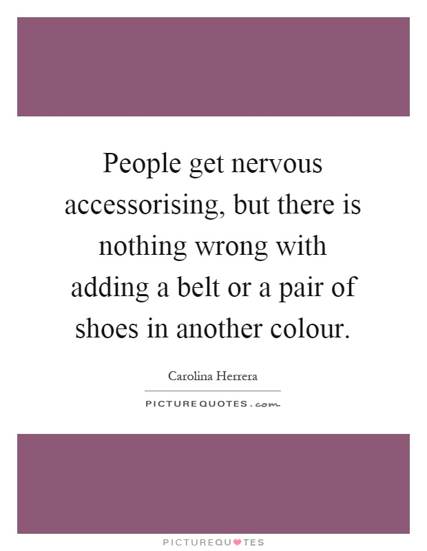 People get nervous accessorising, but there is nothing wrong with adding a belt or a pair of shoes in another colour Picture Quote #1