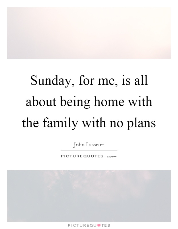 Sunday, for me, is all about being home with the family with no plans Picture Quote #1