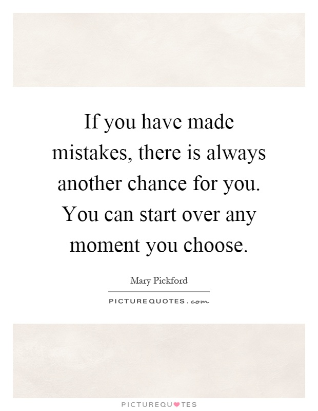 If you have made mistakes, there is always another chance for you. You can start over any moment you choose Picture Quote #1