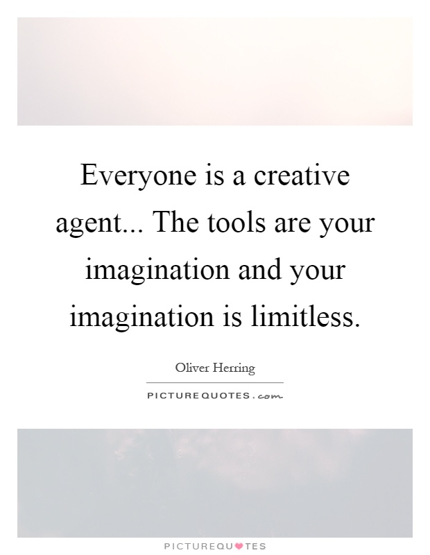Everyone is a creative agent... The tools are your imagination and your imagination is limitless Picture Quote #1