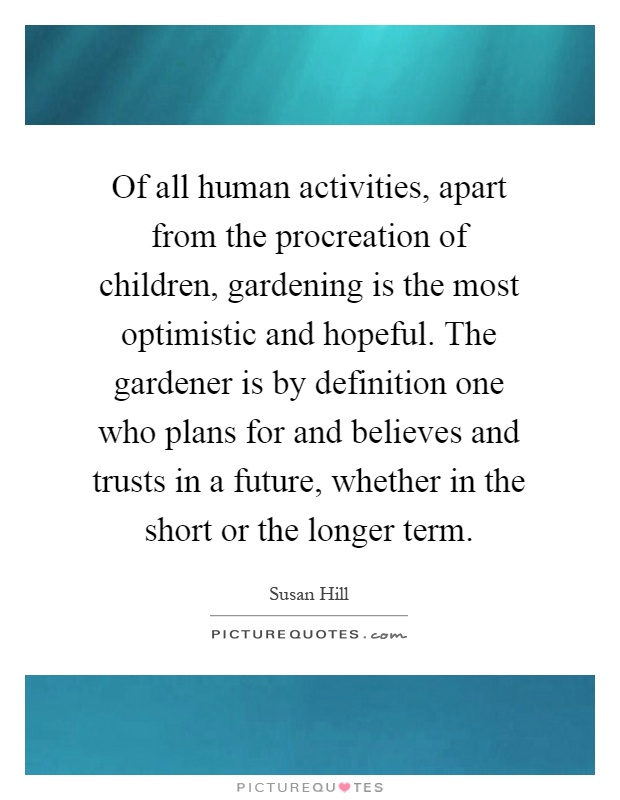 Of all human activities, apart from the procreation of children, gardening is the most optimistic and hopeful. The gardener is by definition one who plans for and believes and trusts in a future, whether in the short or the longer term Picture Quote #1