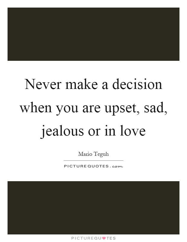 Never make a decision when you are upset, sad, jealous or in love Picture Quote #1