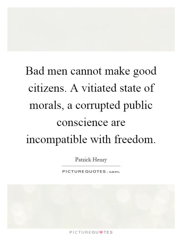 Bad men cannot make good citizens. A vitiated state of morals, a corrupted public conscience are incompatible with freedom Picture Quote #1