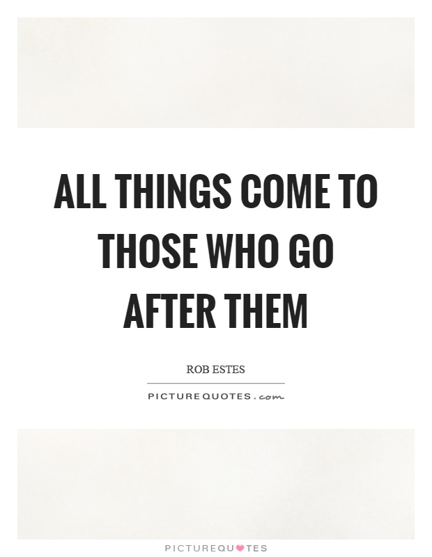 All things come to those who go after them Picture Quote #1