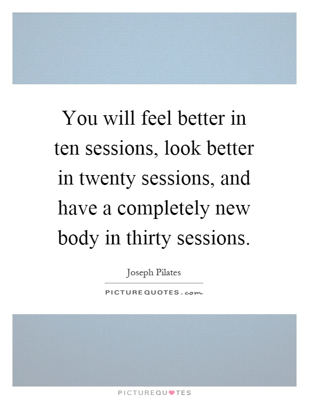 You will feel better in ten sessions, look better in twenty sessions, and have a completely new body in thirty sessions Picture Quote #1