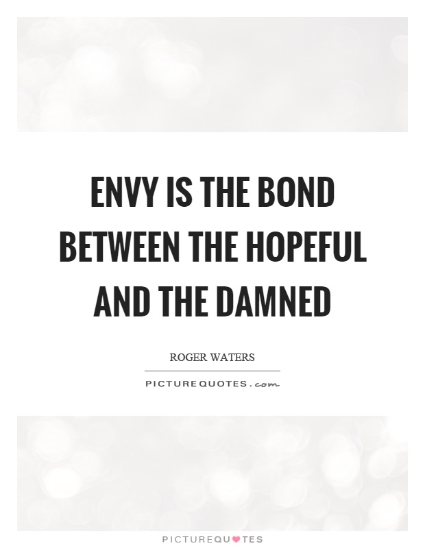 Envy is the bond between the hopeful and the damned Picture Quote #1