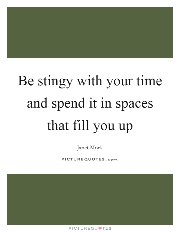 Be stingy with your time and spend it in spaces that fill you up Picture Quote #1