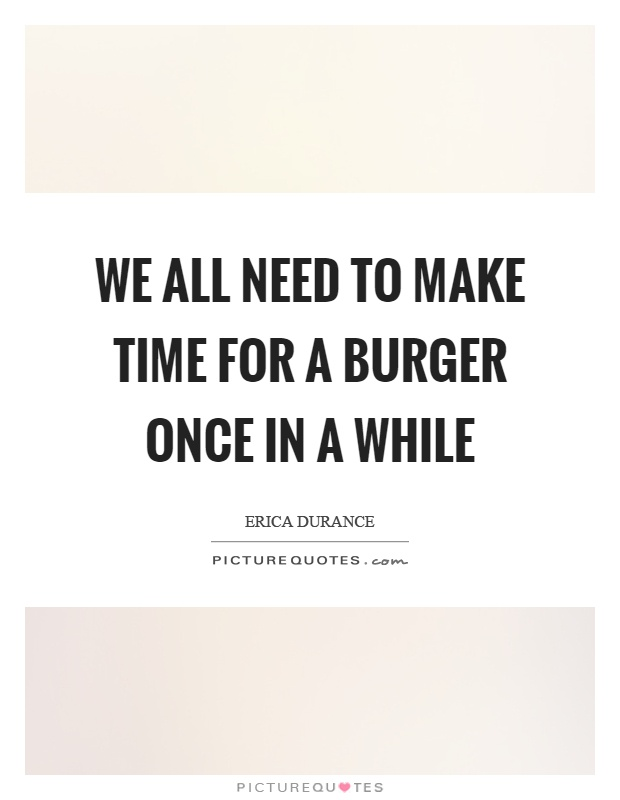 We all need to make time for a burger once in a while Picture Quote #1
