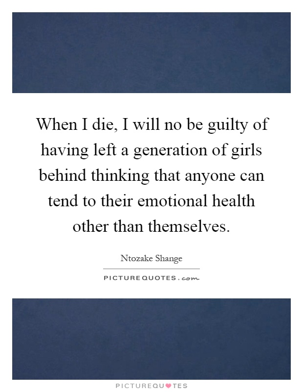 When I die, I will no be guilty of having left a generation of girls behind thinking that anyone can tend to their emotional health other than themselves Picture Quote #1