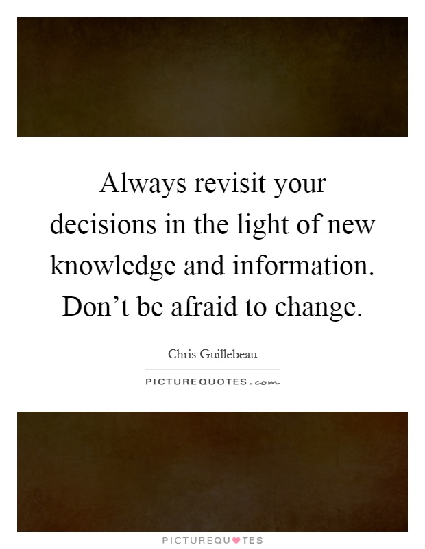 Always revisit your decisions in the light of new knowledge and information. Don't be afraid to change Picture Quote #1
