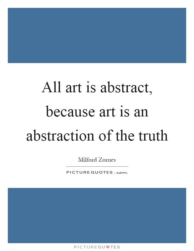 All art is abstract, because art is an abstraction of the truth Picture Quote #1