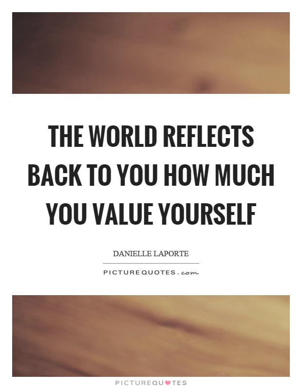 The world reflects back to you how much you value yourself Picture Quote #1