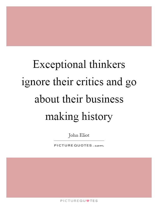 Exceptional thinkers ignore their critics and go about their business making history Picture Quote #1