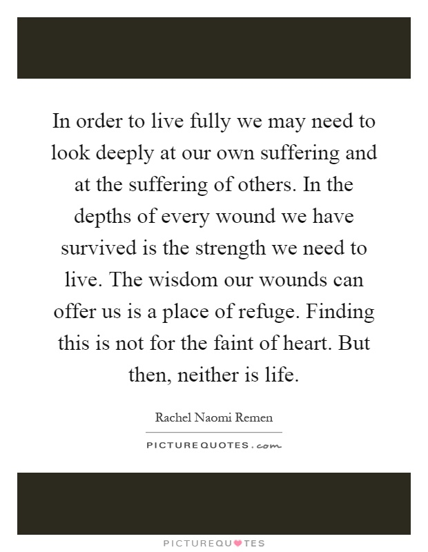 In order to live fully we may need to look deeply at our own suffering and at the suffering of others. In the depths of every wound we have survived is the strength we need to live. The wisdom our wounds can offer us is a place of refuge. Finding this is not for the faint of heart. But then, neither is life Picture Quote #1