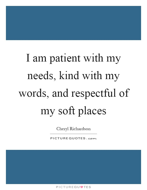 I am patient with my needs, kind with my words, and respectful of my soft places Picture Quote #1