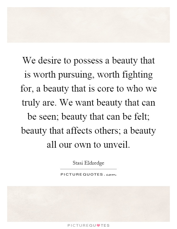 We desire to possess a beauty that is worth pursuing, worth fighting for, a beauty that is core to who we truly are. We want beauty that can be seen; beauty that can be felt; beauty that affects others; a beauty all our own to unveil Picture Quote #1