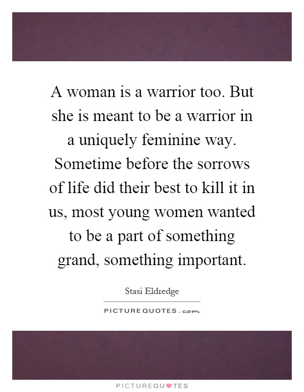 A woman is a warrior too. But she is meant to be a warrior in a uniquely feminine way. Sometime before the sorrows of life did their best to kill it in us, most young women wanted to be a part of something grand, something important Picture Quote #1