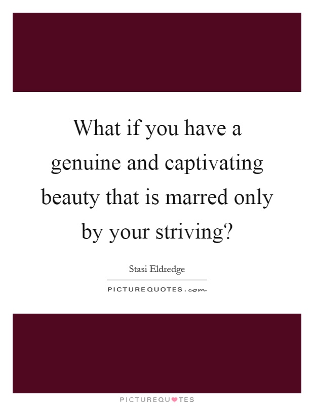 What if you have a genuine and captivating beauty that is marred only by your striving? Picture Quote #1