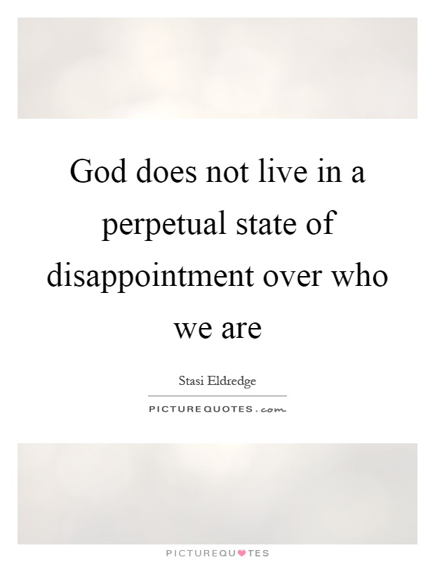 God does not live in a perpetual state of disappointment over who we are Picture Quote #1