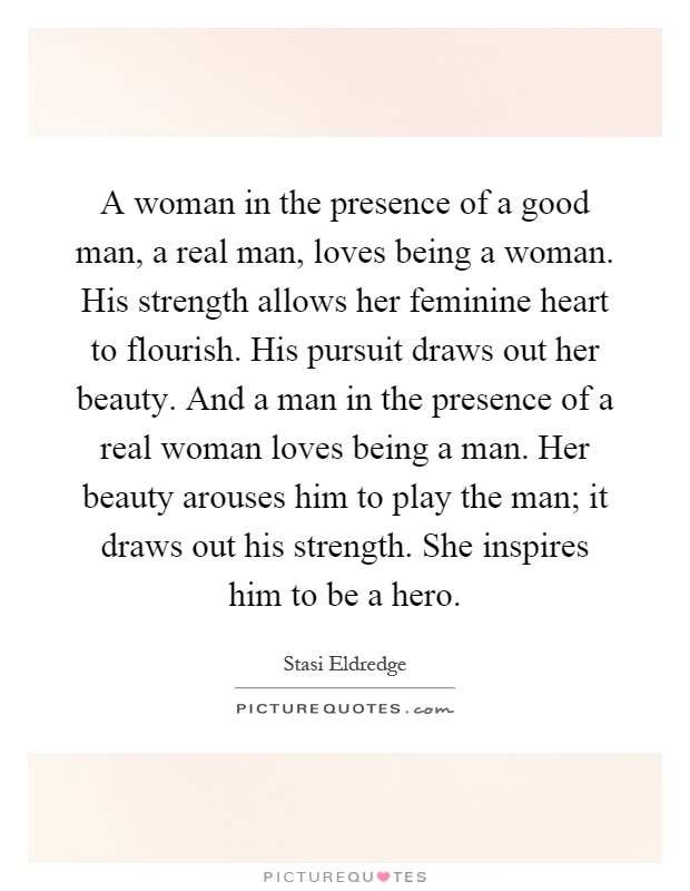 A woman in the presence of a good man, a real man, loves being a woman. His strength allows her feminine heart to flourish. His pursuit draws out her beauty. And a man in the presence of a real woman loves being a man. Her beauty arouses him to play the man; it draws out his strength. She inspires him to be a hero Picture Quote #1