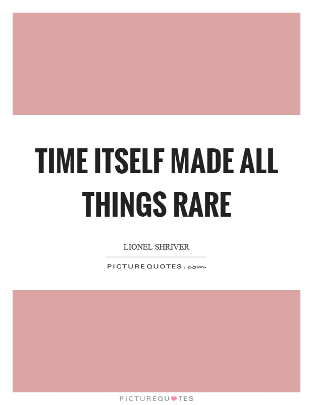 Time itself made all things rare Picture Quote #1