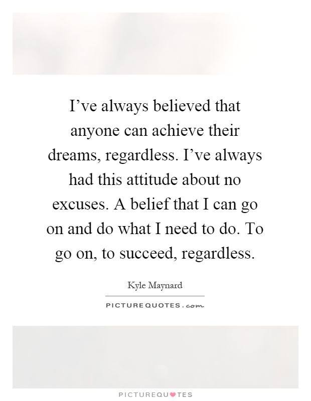I've always believed that anyone can achieve their dreams, regardless. I've always had this attitude about no excuses. A belief that I can go on and do what I need to do. To go on, to succeed, regardless Picture Quote #1