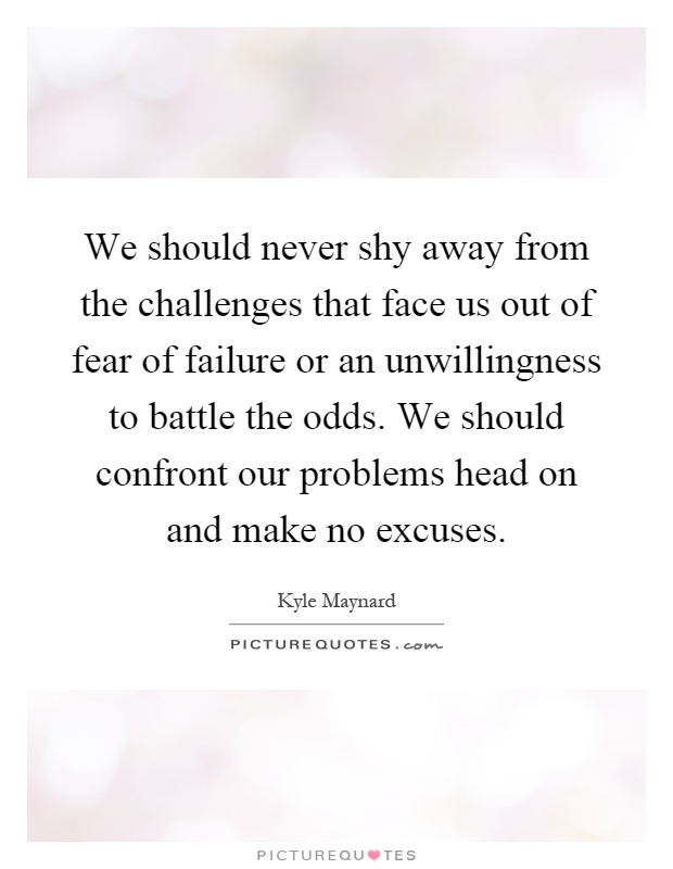 We should never shy away from the challenges that face us out of fear of failure or an unwillingness to battle the odds. We should confront our problems head on and make no excuses Picture Quote #1