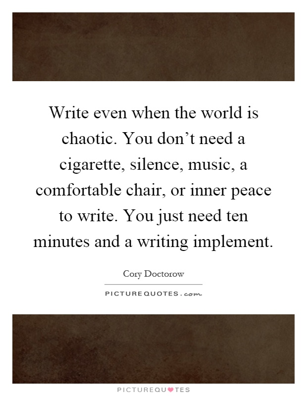 Write even when the world is chaotic. You don't need a cigarette, silence, music, a comfortable chair, or inner peace to write. You just need ten minutes and a writing implement Picture Quote #1