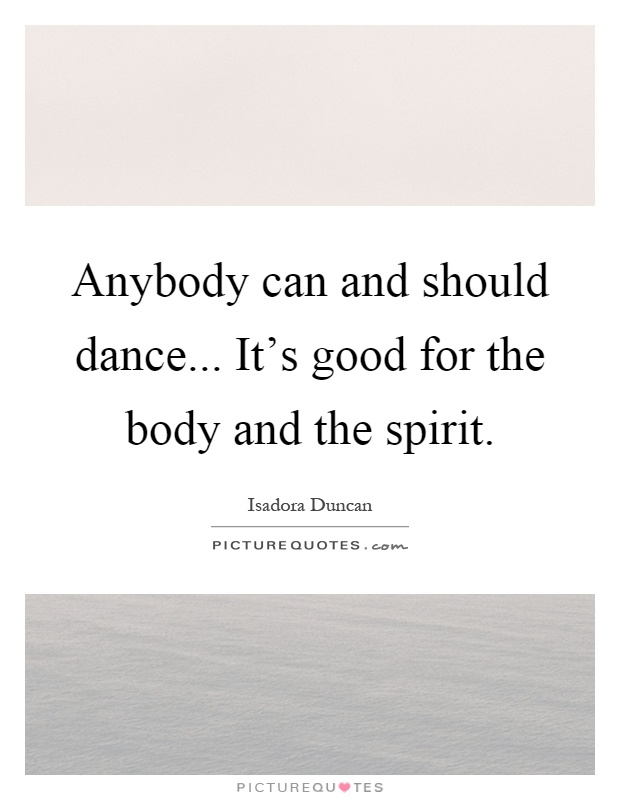 Anybody can and should dance... It's good for the body and the spirit Picture Quote #1